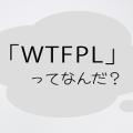 『WTFPL』ってなぁに?クソッたれライセンスの深く浅はかな話
